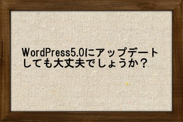 WordPress5.0にアップデートしても大丈夫でしょうか?