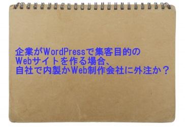 企業がWordPressで集客目的のWebサイトを作る場合、自社で内製かWeb制作会社に外注か?