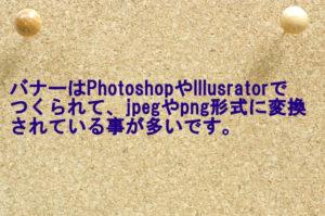 バナーはPhotoshopやIllusratorなどでつくられて、jpegやpng形式に変換されている事が多いです。