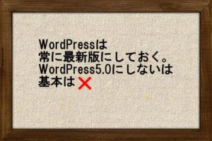 WordPressは常に最新版にしておく。WordPress5.0にしないは基本は×