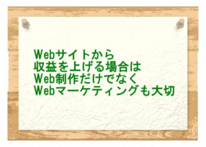 Webサイトから収益を上げる場合はWeb制作だけでなくWebマーケティングも大切