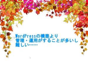 WordPressの構築より管理・運用がすることが多いし、難しい……